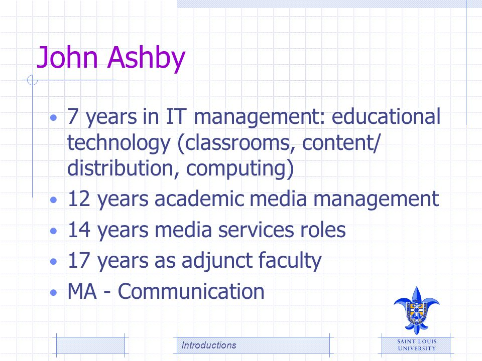 John Ashby 7 years in IT management: educational technology (classrooms, content/ distribution, computing)