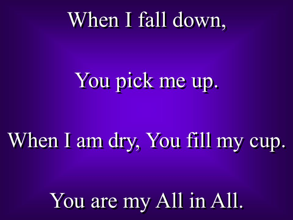 When I am dry, You fill my cup.