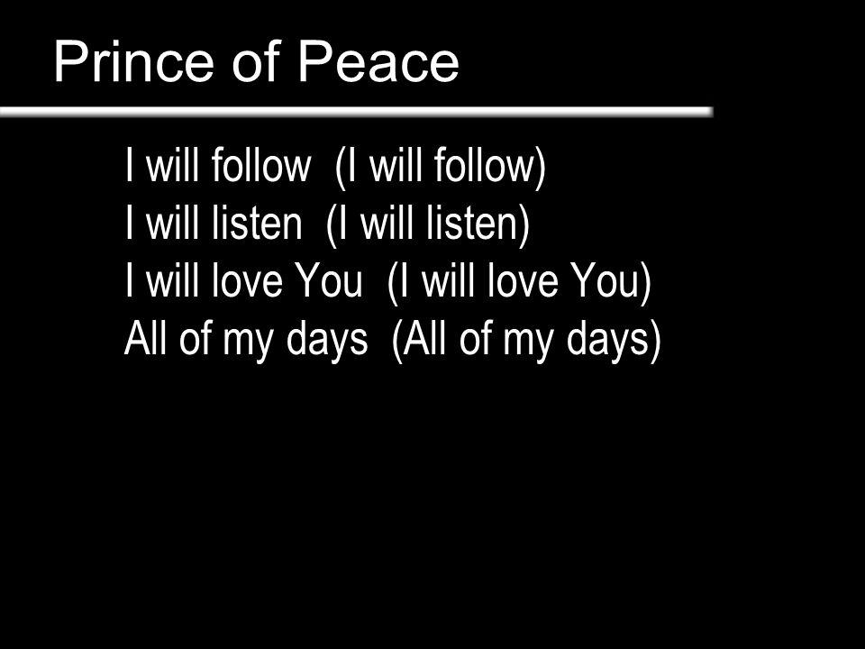 Prince of Peace I will follow (I will follow) I will listen (I will listen) I will love You (I will love You) All of my days (All of my days)