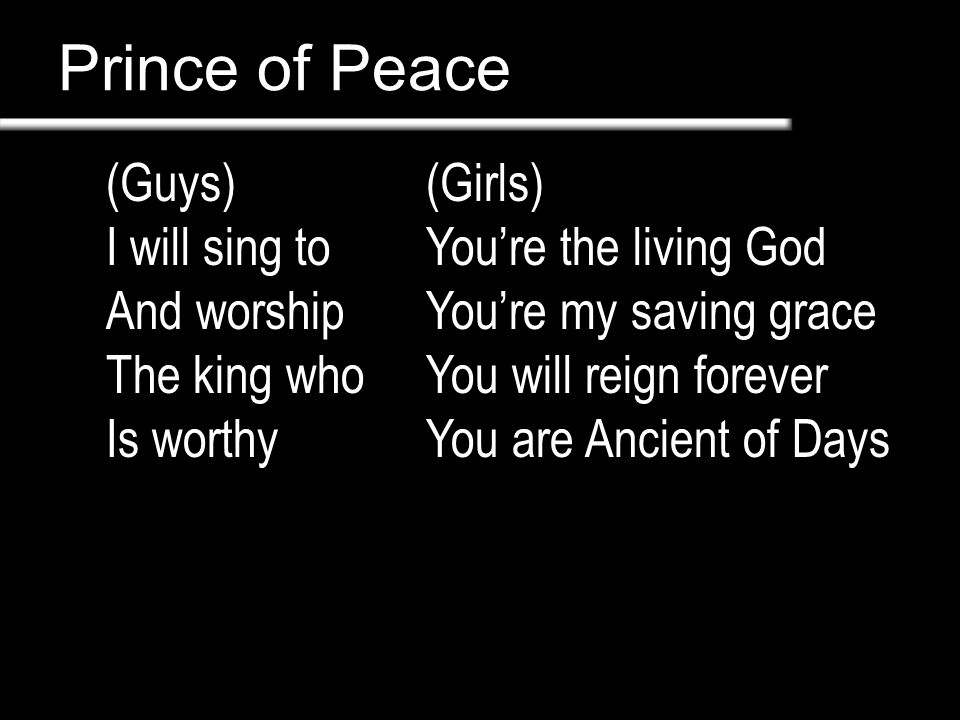 Prince of Peace (Guys) I will sing to And worship The king who