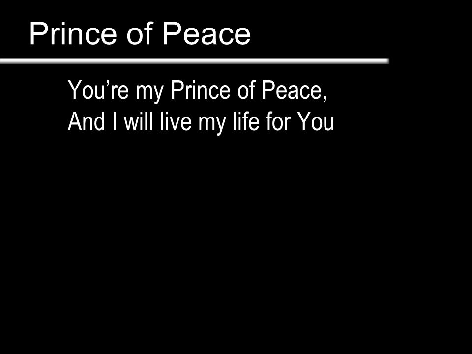 Prince of Peace You're my Prince of Peace,