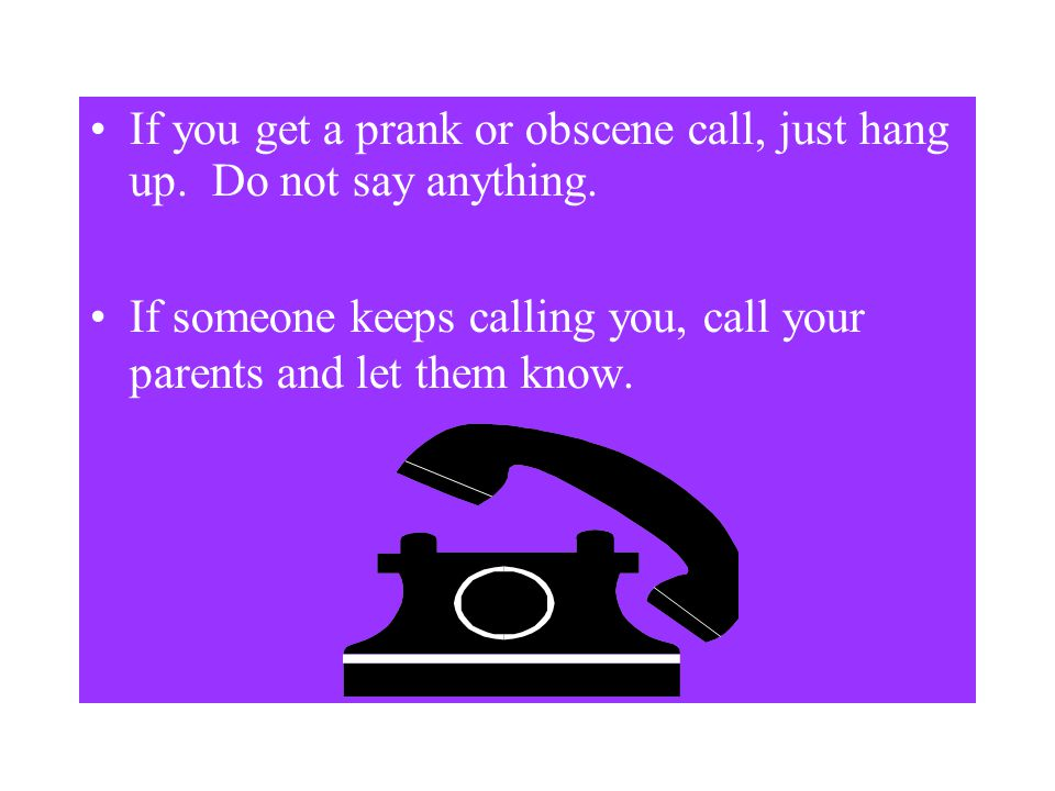If you get a prank or obscene call, just hang up. Do not say anything.