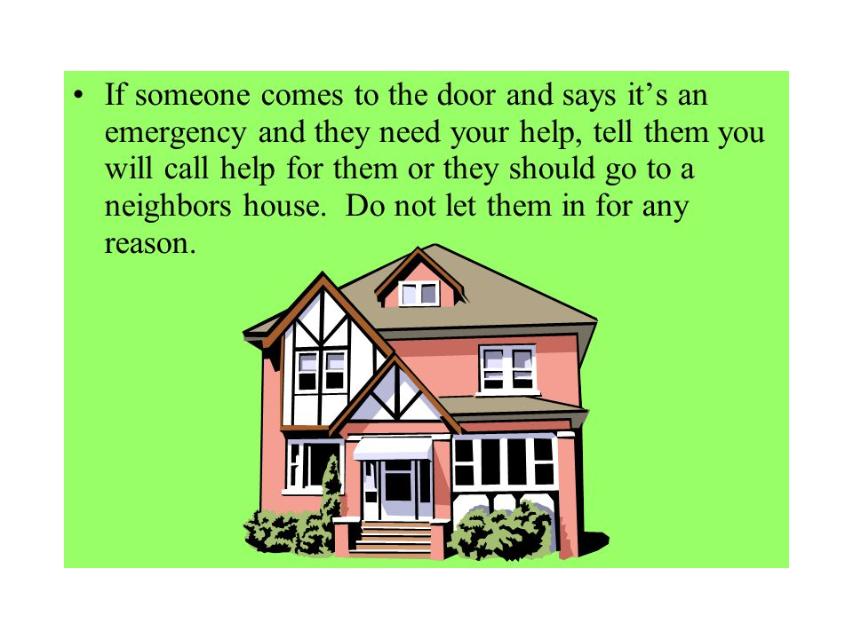 If someone comes to the door and says it's an emergency and they need your help, tell them you will call help for them or they should go to a neighbors house.