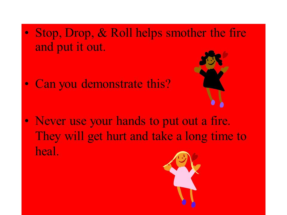 Stop, Drop, & Roll helps smother the fire and put it out.