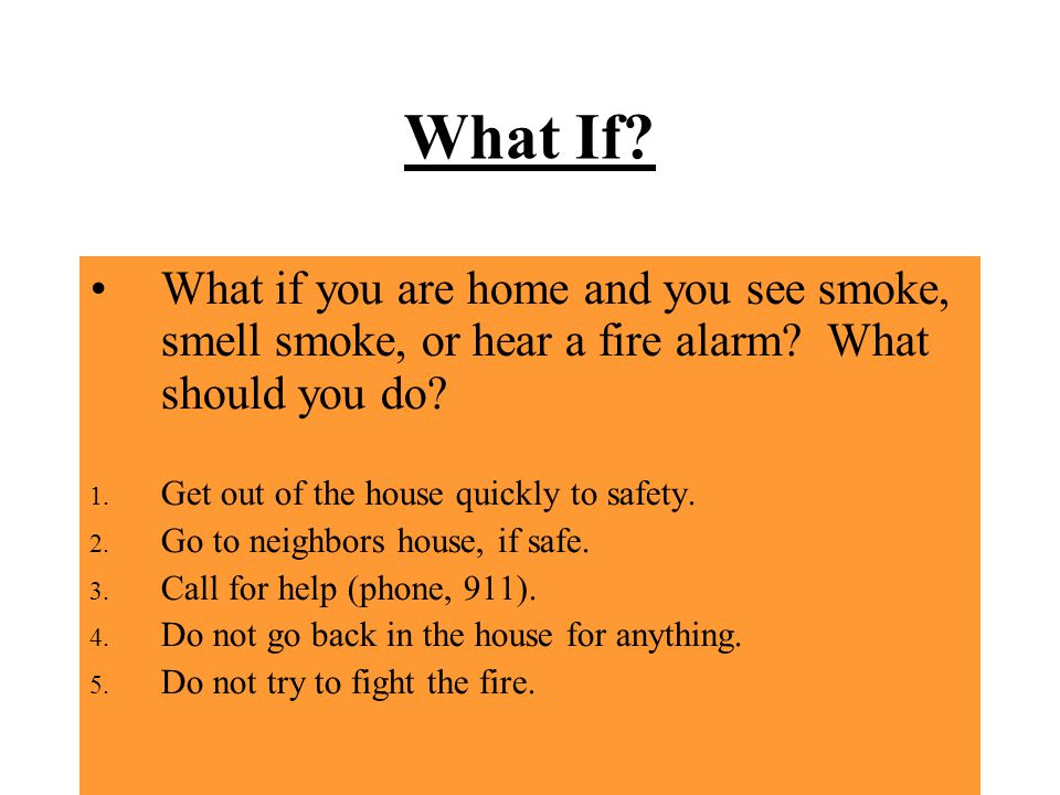 What If What if you are home and you see smoke, smell smoke, or hear a fire alarm What should you do