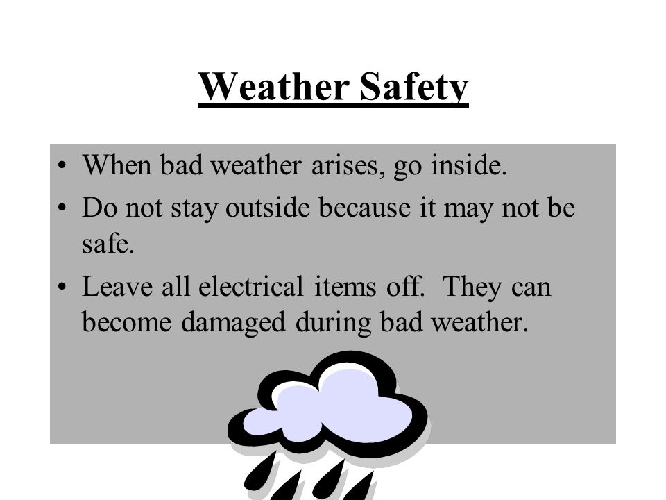 Weather Safety When bad weather arises, go inside.