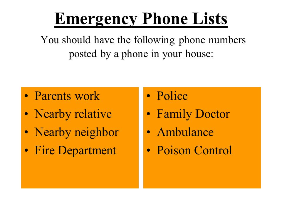 Emergency Phone Lists You should have the following phone numbers posted by a phone in your house: