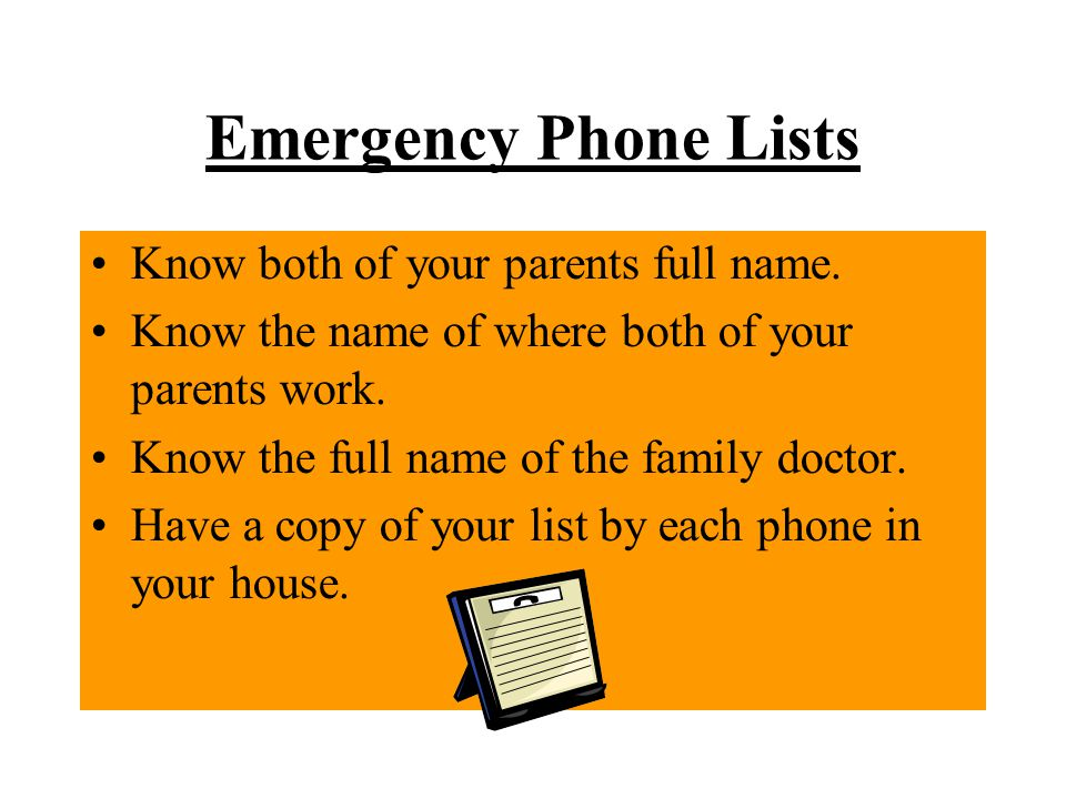 Emergency Phone Lists Know both of your parents full name.