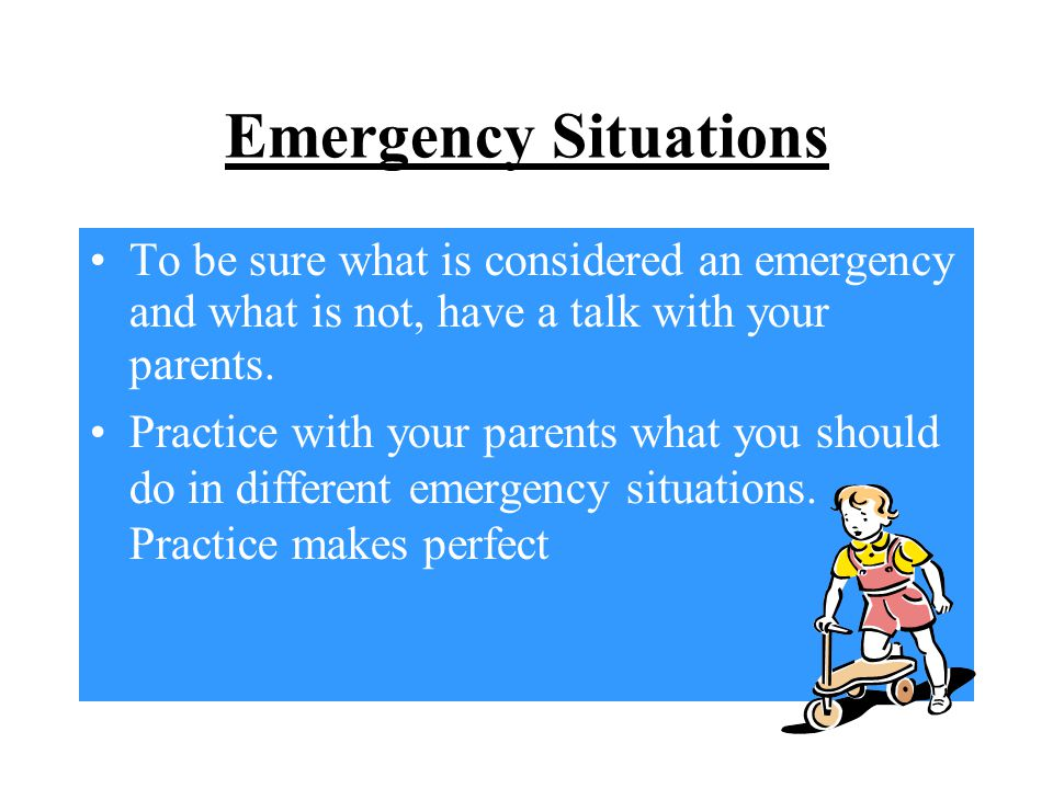 Emergency Situations To be sure what is considered an emergency and what is not, have a talk with your parents.