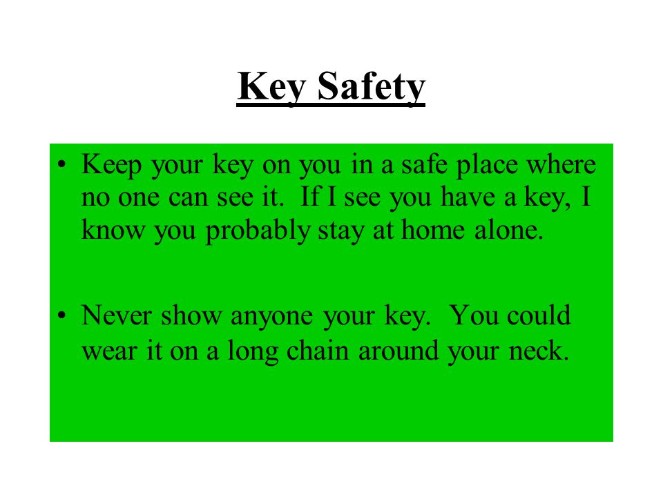 Key Safety Keep your key on you in a safe place where no one can see it. If I see you have a key, I know you probably stay at home alone.