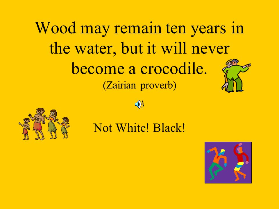 Wood may remain ten years in the water, but it will never become a crocodile. (Zairian proverb)