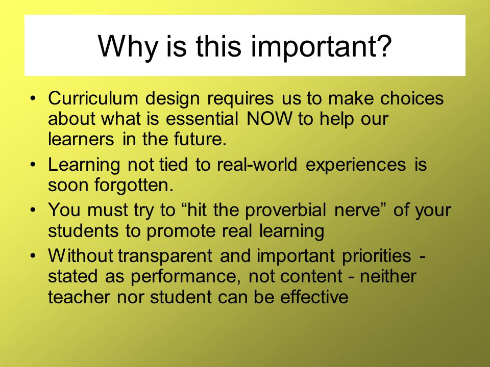 Why is this important Curriculum design requires us to make choices about what is essential NOW to help our learners in the future.