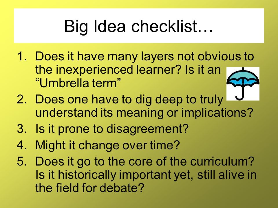 Big Idea checklist… Does it have many layers not obvious to the inexperienced learner Is it an Umbrella term
