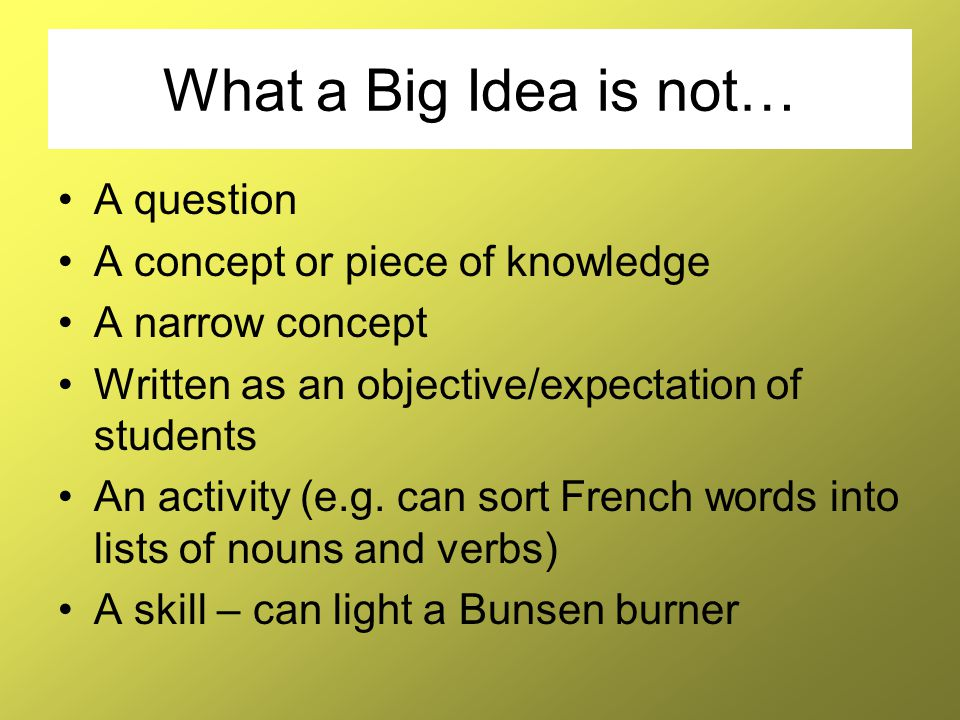 What a Big Idea is not… A question A concept or piece of knowledge