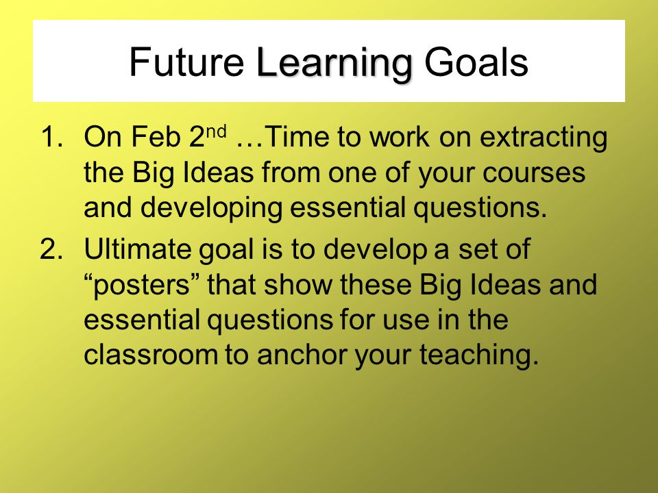 Future Learning Goals On Feb 2nd …Time to work on extracting the Big Ideas from one of your courses and developing essential questions.