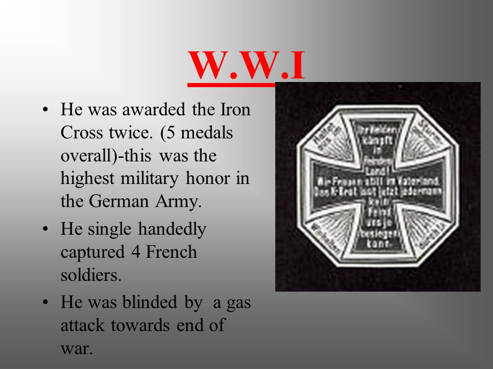 W.W.I He was awarded the Iron Cross twice. (5 medals overall)-this was the highest military honor in the German Army.