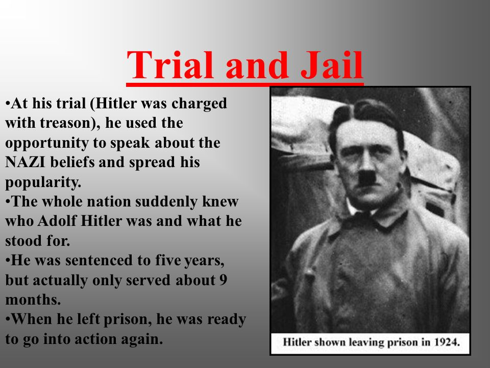 Trial and Jail At his trial (Hitler was charged with treason), he used the opportunity to speak about the NAZI beliefs and spread his popularity.