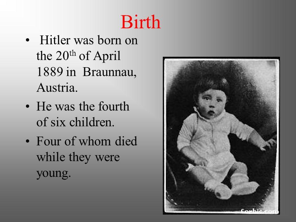 Birth Hitler was born on the 20th of April 1889 in Braunnau, Austria.