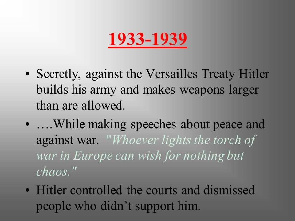 1933-1939 Secretly, against the Versailles Treaty Hitler builds his army and makes weapons larger than are allowed.