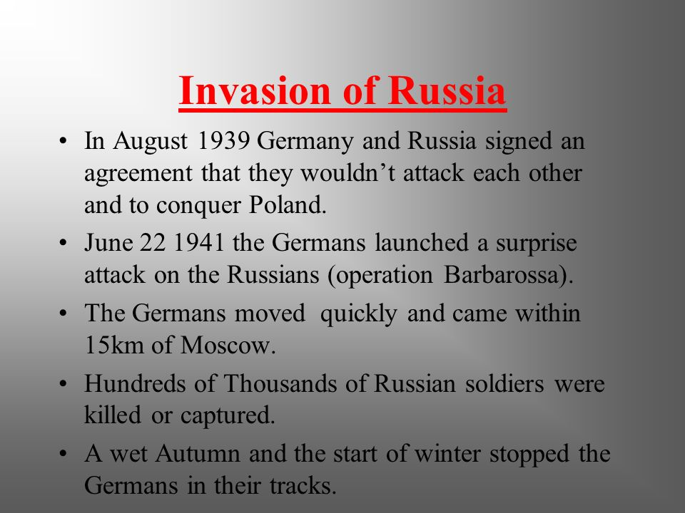 Invasion of Russia In August 1939 Germany and Russia signed an agreement that they wouldn't attack each other and to conquer Poland.