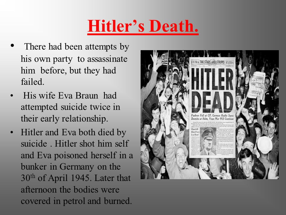 Hitler's Death. There had been attempts by his own party to assassinate him before, but they had failed.