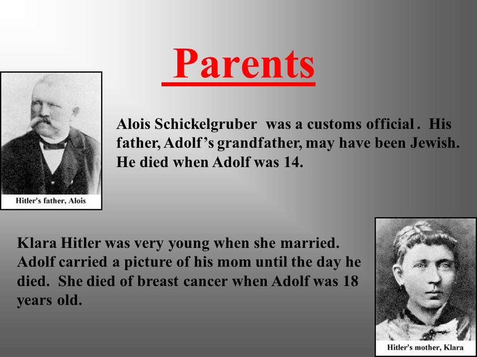 Parents Alois Schickelgruber was a customs official . His father, Adolf's grandfather, may have been Jewish. He died when Adolf was 14.