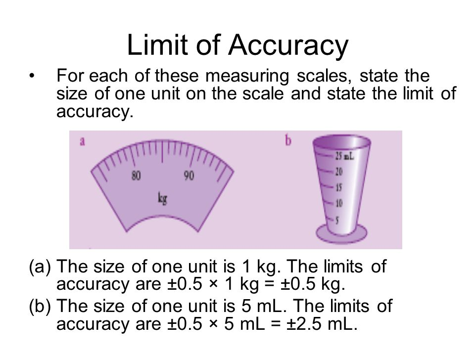 Limit of Accuracy For each of these measuring scales, state the size of one unit on the scale and state the limit of accuracy.