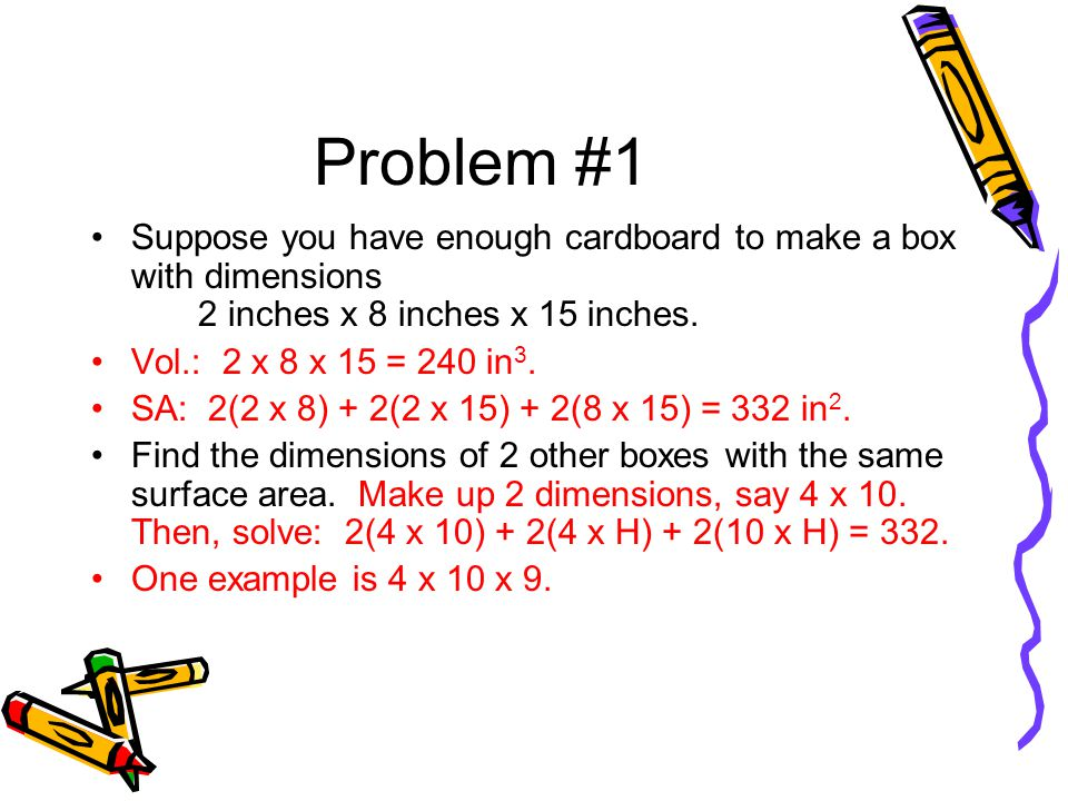 Problem #1 Suppose you have enough cardboard to make a box with dimensions 2 inches x 8 inches x 15 inches.