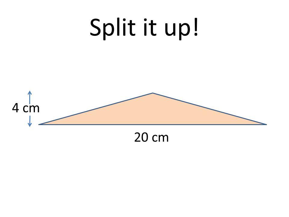 Split it up! 4 cm 20 cm