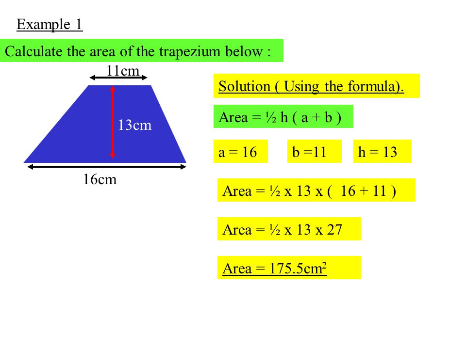 Example 1 Calculate the area of the trapezium below : 16cm. 11cm. 13cm. Solution ( Using the formula).