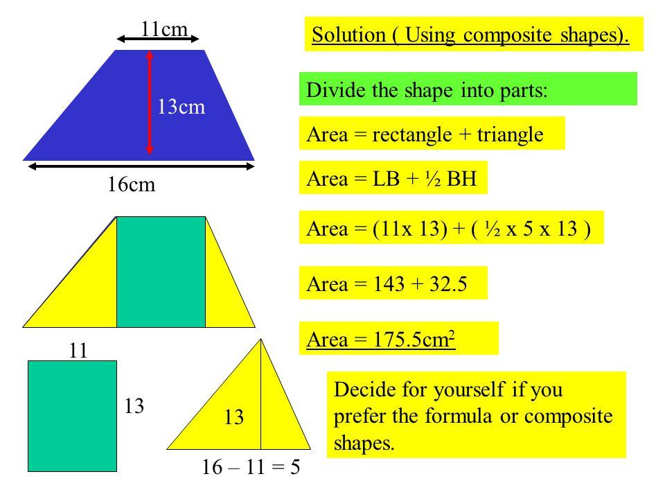 16cm 11cm. 13cm. Solution ( Using composite shapes). Divide the shape into parts: Area = rectangle + triangle.