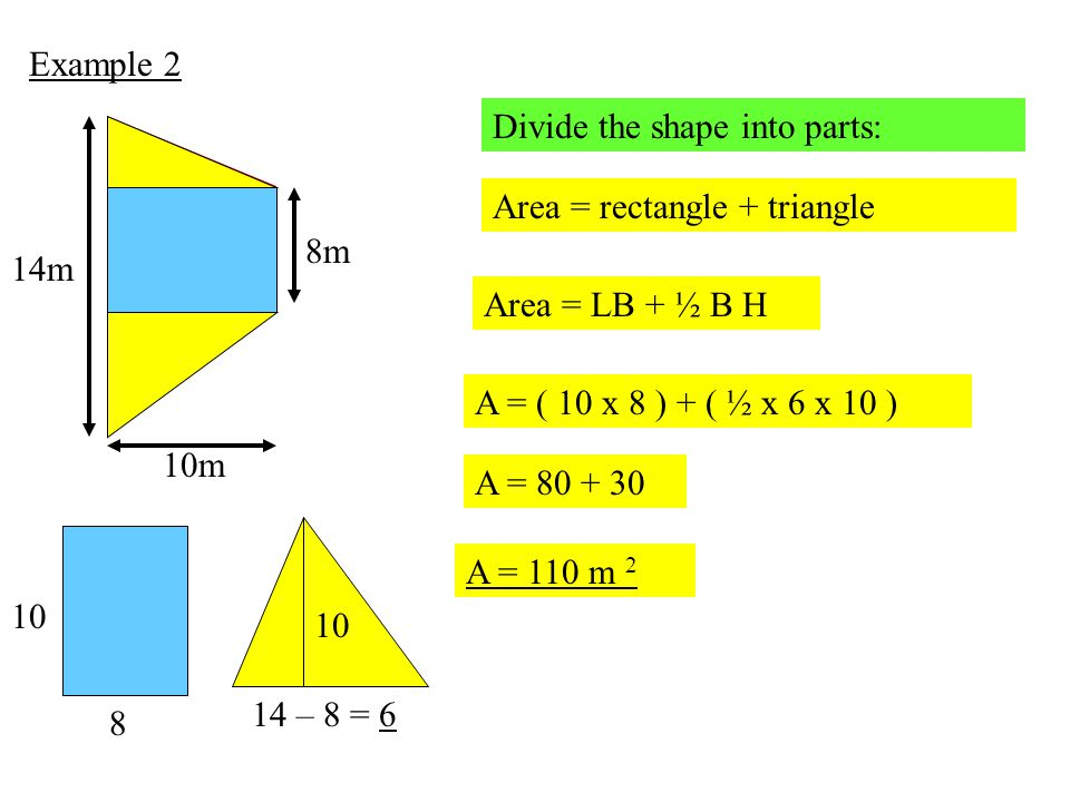 Example 2 Divide the shape into parts: 8m. 14m. 10m. Area = rectangle + triangle. Area = LB + ½ B H.