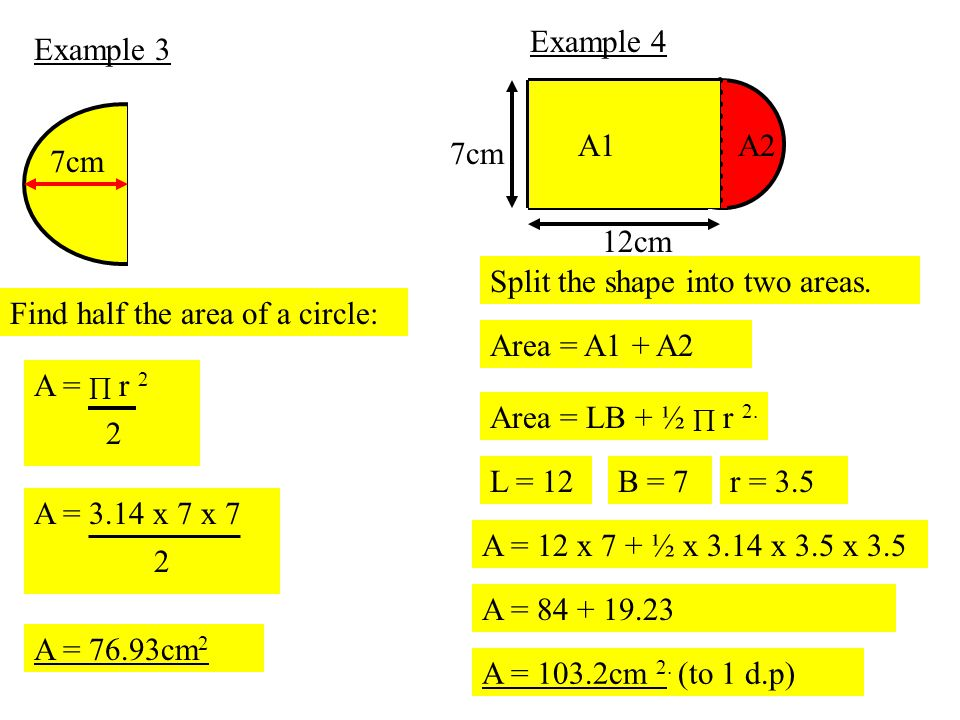 Example 4 Example 3. 12cm. 7cm. A1. A2. 7cm. Split the shape into two areas. Find half the area of a circle: