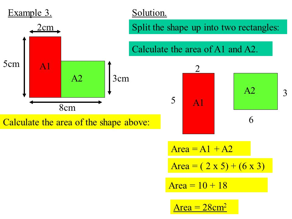 Example 3. Solution. 8cm. 2cm. 5cm. 3cm. Split the shape up into two rectangles: A1. Calculate the area of A1 and A2.