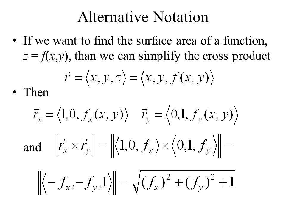 Alternative Notation If we want to find the surface area of a function, z = f(x,y), than we can simplify the cross product.