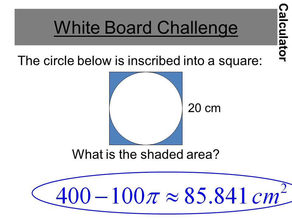 White Board Challenge The circle below is inscribed into a square: