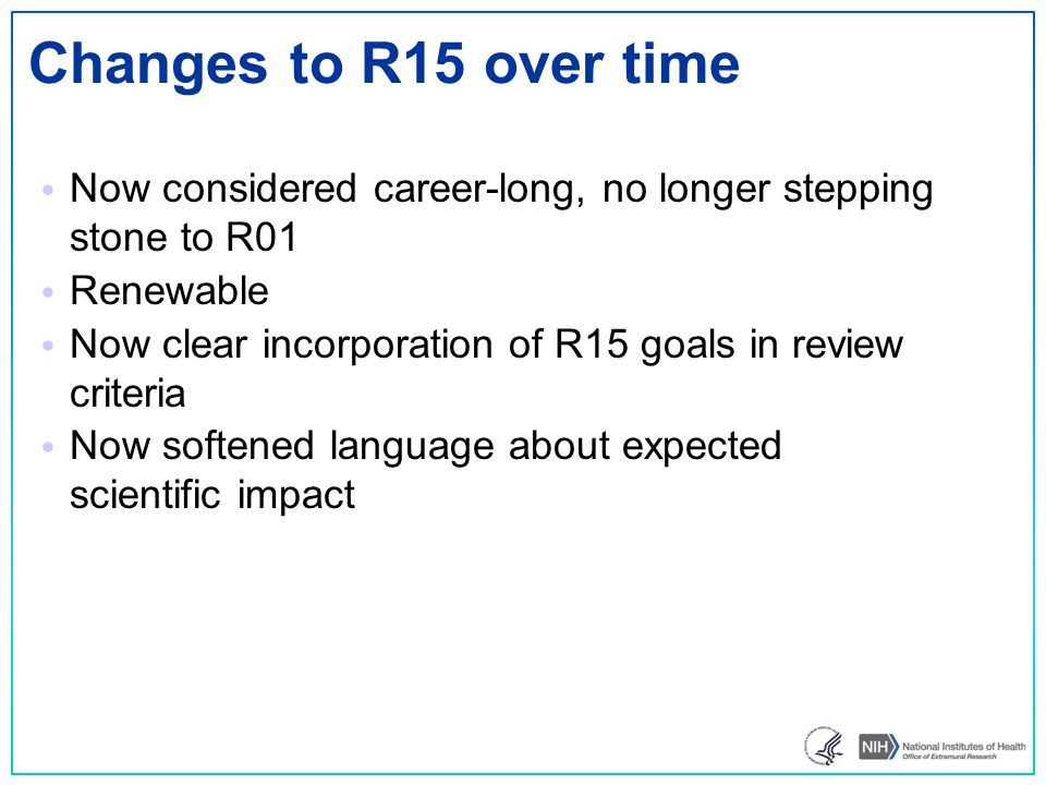 Changes to R15 over time Now considered career-long, no longer stepping stone to R01. Renewable.