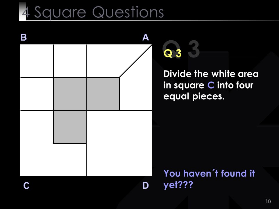 4 Square Questions B. A. Q 3. Q 3. Divide the white area in square C into four equal pieces. You haven´t found it yet