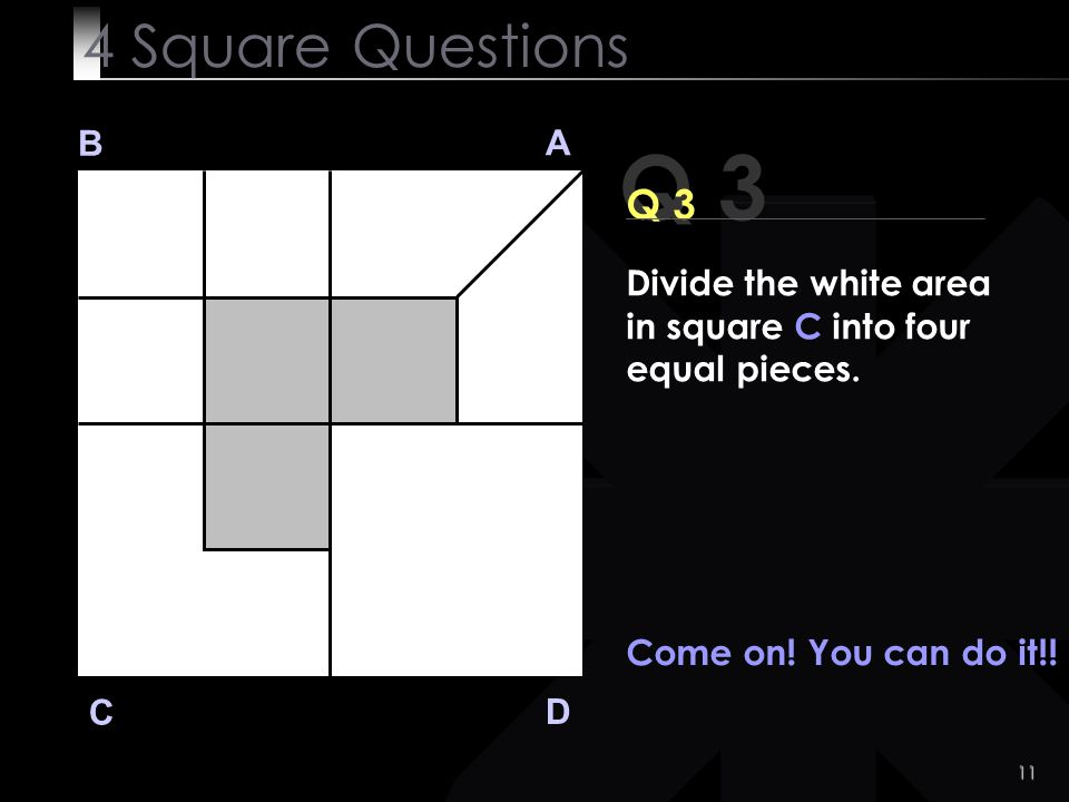 4 Square Questions B. A. Q 3. Q 3. Divide the white area in square C into four equal pieces. Come on! You can do it!!