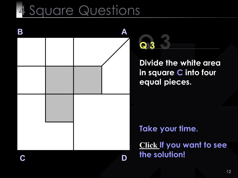 4 Square Questions B. A. Q 3. Q 3. Divide the white area in square C into four equal pieces. Take your time.