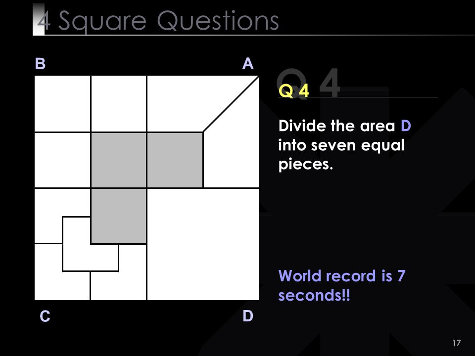 4 Square Questions B. A. Q 4. Q 4. Divide the area D into seven equal pieces. World record is 7 seconds!!