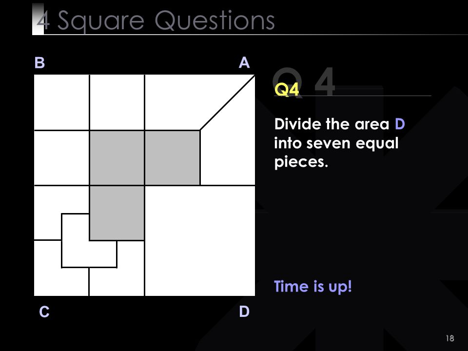 4 Square Questions B A Q 4 Q4 Divide the area D into seven equal pieces. Time is up! C D