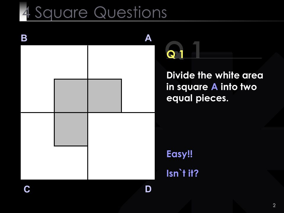 4 Square Questions B. A. Q 1. Q 1. Divide the white area in square A into two equal pieces. Easy!!