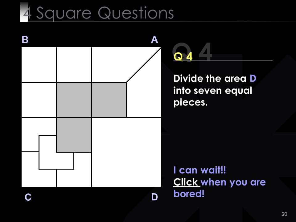 4 Square Questions B. A. Q 4. Q 4. Divide the area D into seven equal pieces. I can wait!! Click when you are bored!