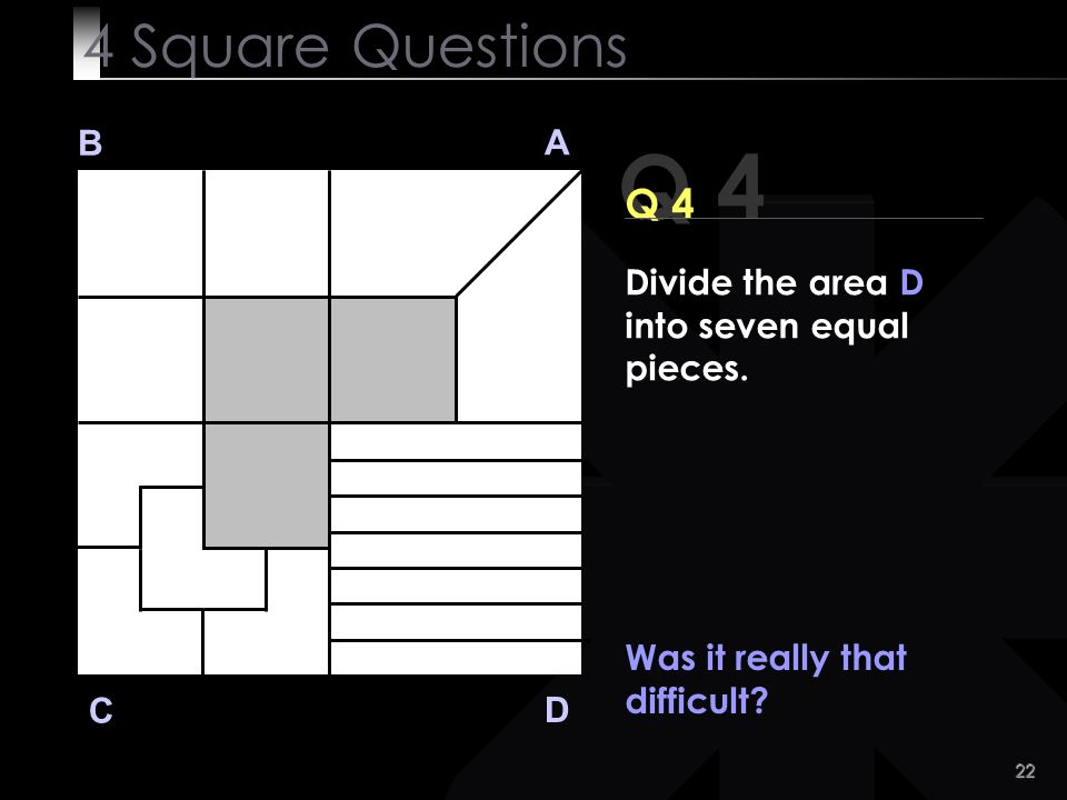 4 Square Questions B. A. Q 4. Q 4. Divide the area D into seven equal pieces. Was it really that difficult