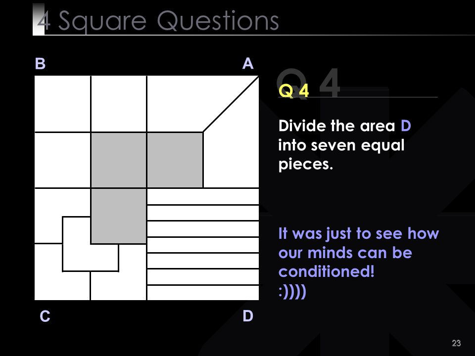 4 Square Questions B. A. Q 4. Q 4. Divide the area D into seven equal pieces. It was just to see how our minds can be conditioned!