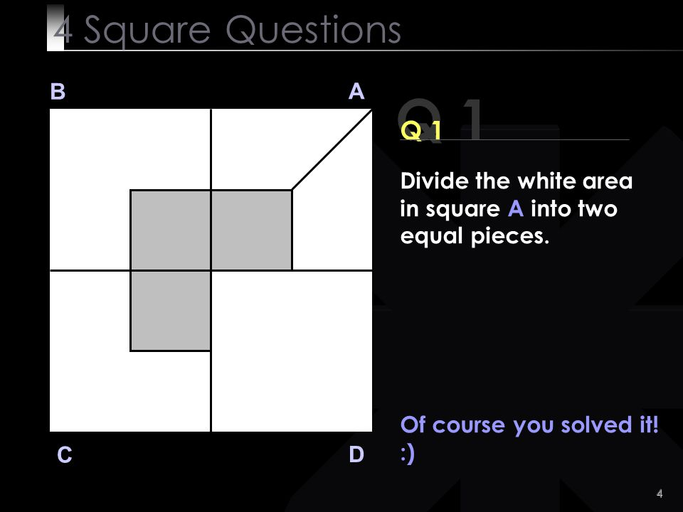 4 Square Questions B. A. Q 1. Q 1. Divide the white area in square A into two equal pieces. Of course you solved it!