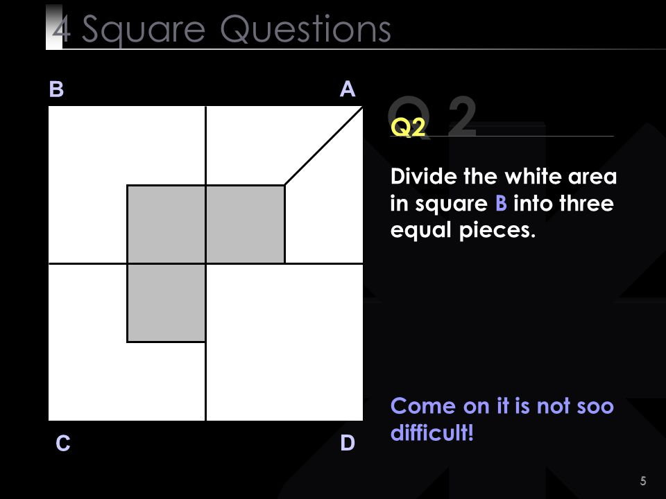 4 Square Questions B. A. Q 2. Q2. Divide the white area in square B into three equal pieces. Come on it is not soo difficult!