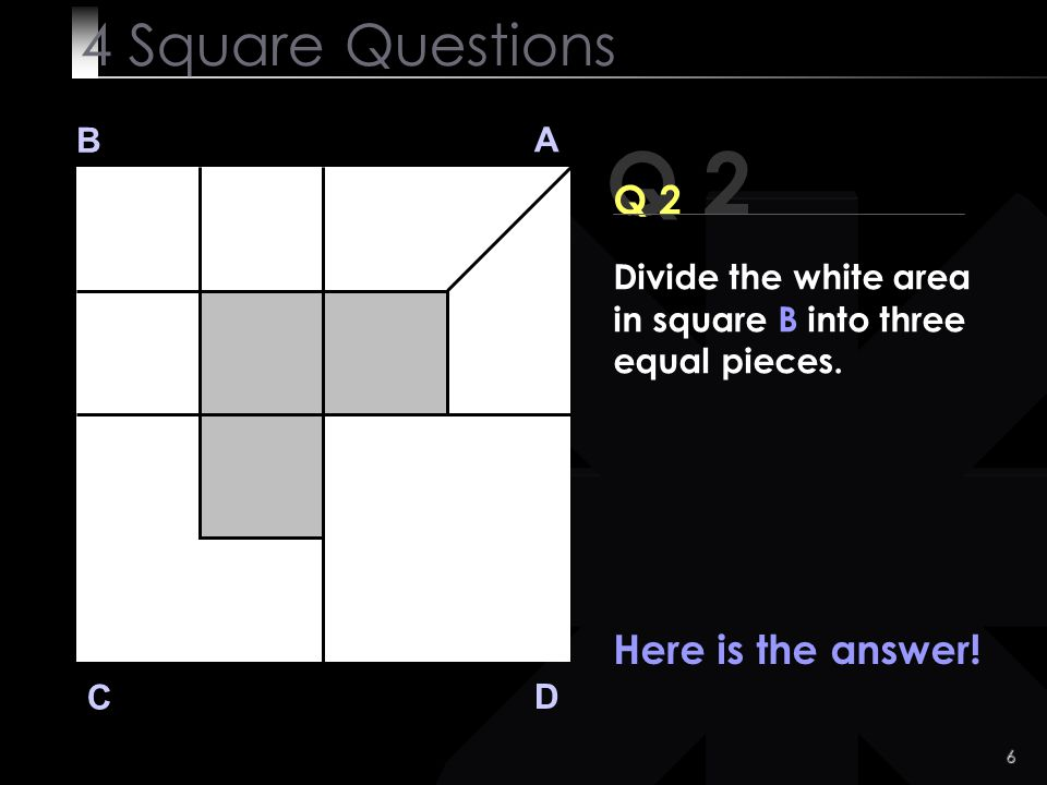 Q 2 4 Square Questions Q 2 Here is the answer! B A