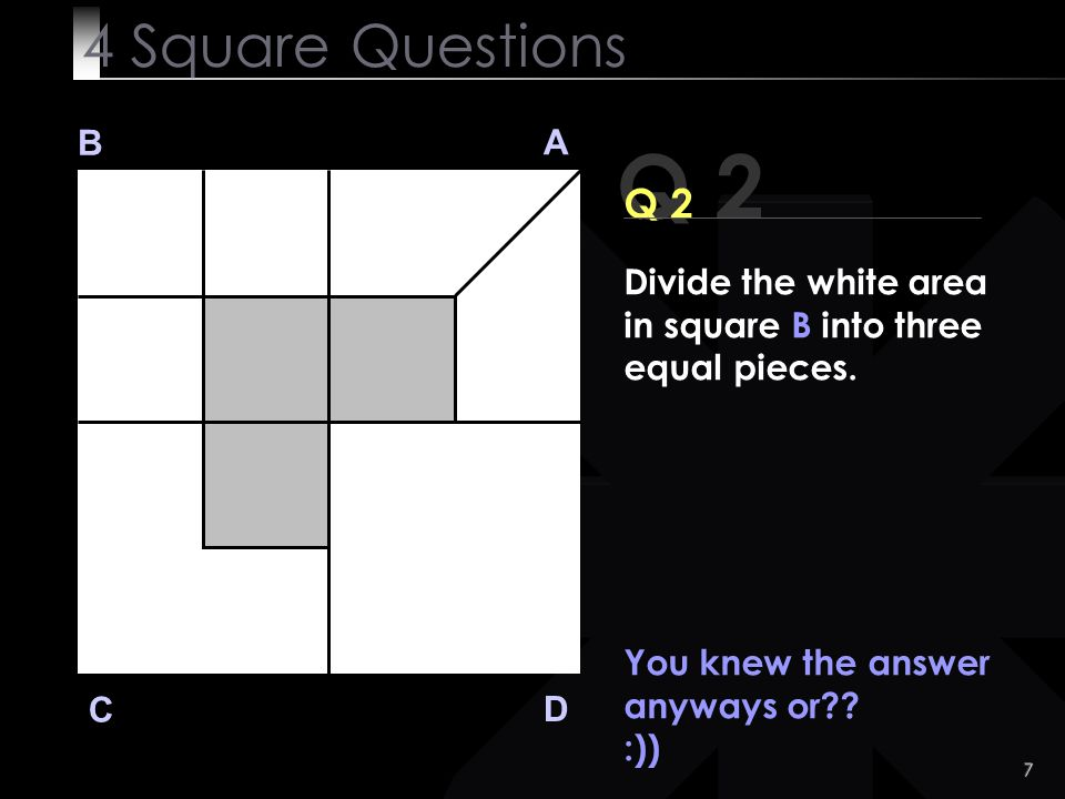 4 Square Questions B. A. Q 2. Q 2. Divide the white area in square B into three equal pieces. You knew the answer anyways or